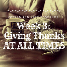 Week 3 Joined and Knit Together: Giving Thanks at All Times